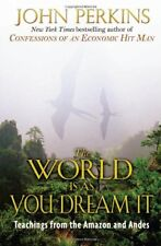 The World Is As You Dream It: Teachings from the Amazon and Andes by John Perkin