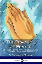 The Practice of Prayer : A Book on How to Pray - the Preparation, Power and...