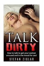 Talk Dirty How to Talk to Get Your Woman Aroused and in the Mood for Sex! by...