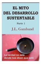 El Mito Del Desarrollo Sustentable : La Verdad No Esta Donde Nos Dicen Que...