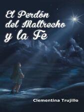 El PerdÓN Del Maltrecho y la Fe : Cuando No Esta Perdida la Fe by Clementina...