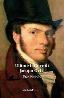 Ultime lettere di Jacopo Ortis di Foscolo Ugo,  2019,  Ali Ribelli Edizioni