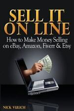 Sell It Online : How to Make Money Selling on EBay, Amazon, Fiverr and Etsy...