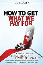 How to Get What We Pay for: A Handbook for Healthcare Revolutionaries: Doctors,