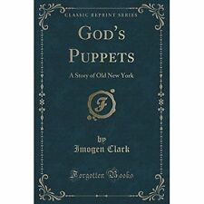 God's Puppets: A Story of Old New York (Classic Reprint) by Imogen Clark...