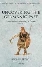 Uncovering the Germanic Past: Merovingian Archaeology in France, 1830-1914 (Oxfo