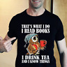 That's what I do I read books I drink tea and I know things T-Shirt