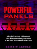 Powerful Panels : A Step-By-Step Guide to Moderating Lively and Informative P...