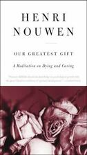 Our Greatest Gift : A Meditation on Dying and Caring by Henri J. M. Nouwen (2009