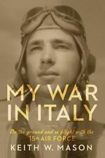 My War in Italy : On the Ground and in Flight with the 15th Air Force by...
