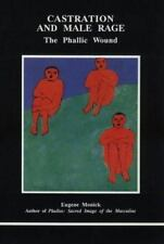 Castration and Male Rage : The Phallic Wound by Eugene Monick
