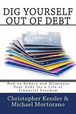 Dig Yourself Out of Debt : How to Reduce and Eliminate Your Debt for a Life...