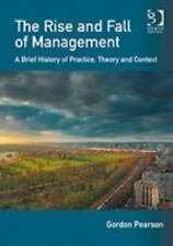 The Rise and Fall of Management: A Brief History of Practice, Theory and Context