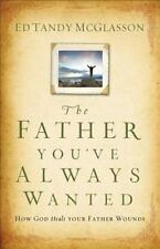 The Father You've Always Wanted : How God Heals Your Father Wounds by Ed Tandy