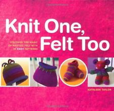 Knit One, Felt Too: Discover the Magic of Knitted Felt with 25 Easy Patterns by