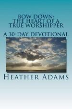 Bow down - the Heart of a True Worshipper : A 30-Day Devotional by Heather...