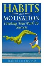 Habits and Motivation: Creating Your Path To Success by Mr. Robert J. R. Graham