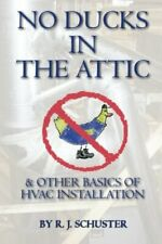 No Ducks in the Attic: & Other Basics of Hvac Installation by Schuster, R.J. The