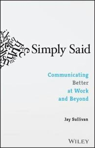 Simply Said: Communicating Better at Work and Beyond Paperback Jay Sullivan NEW