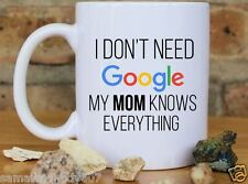 Dont need GOOGLE my MOM knows everything TEA COFFEE MUG MOTHERS DAY MOM GIFT
