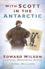 With Scott in the Antarctic: Edward Wilson: Explorer, Naturalist, Artist, Willia