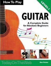 How To Play Guitar: A Complete Guide for Absolute Beginners - Level 1 by Ben Par