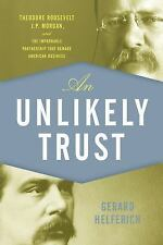 An Unlikely Trust : Theodore Roosevelt, J.P. Morgan, and the Improbable...