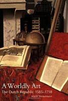 A Worldly Art: The Dutch Republic, 1585-1718 by Westermann, Mariët