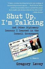 Shut Up, I'm Talking: And Other Diplomacy Lessons I Learned in the Israeli Gover