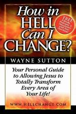 How in Hell Can I Change? : Your Personal Guide to Allowing Jesus to Totally...