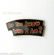 DO YOU KNOW WHO I AM ? FUNNY HUMOR LAPEL PIN BADGE 1 INCH
