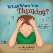 What Were You Thinking? : Learning to Control Your Impulses by Bryan Smith...