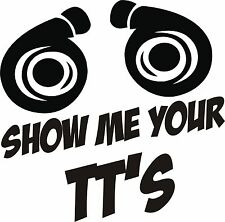 Turbo Funny Vinyl Decal Sticker SHOW ME YOUR TT High Quality 5x7 ANY COLOR!