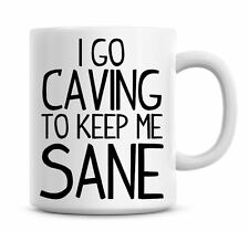 Funny Coffee Mug I Go Caving To Keep Me Sane Coffee/Tea Mug Present Gift 793