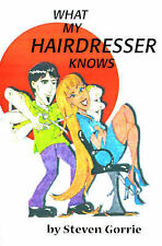 NEW What My Hairdresser Knows by Steven Gorrie