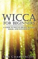 Wicca for Beginners : A Guide to Wiccan Beliefs, Rituals, Magic, and...