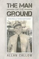 The Man on the Ground : Who Really Wins Our Wars? by Allan Callow (2013,...
