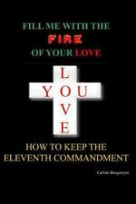 Fill Me with the Fire of Your Love : How to Keep the Eleventh Commandment by...