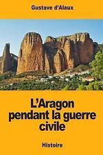 L' Aragon Pendant la Guerre Civile by Gustave d'Alaux (2017, Paperback)