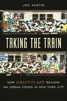 Taking the Train : How Graffiti Art Became an Urban Crisis in New York City, ...