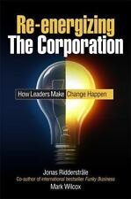 Re-Energizing the Corporation : How Leaders Make Change Happen by Mark Wilcox...