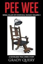 Pee Wee: Serial Killer or Homicidal Maniac a Novelized True Crime Story Volume I