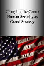 Changing the Game: Human Security As Grand Strategy by U. S. Army U.S. Army...