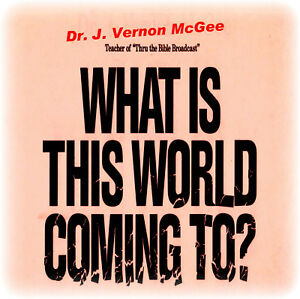 Dr. J. Vernon McGee - WHAT IS THIS WORLD COMING TO? CD
