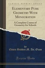 Elementary Pure Geometry with Mensuration : A Complete Course of Geometry for...