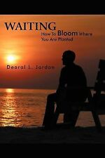 Waiting : How to Bloom Where You Are Planted by Dearal L. Jordan (2012,...