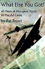 What Else You Got? : 40 Years of Mis-spent Youth in the Ad Game by Pat Bryan...
