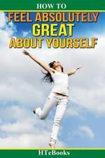 How to Feel Absolutely Great about Yourself : 25 Powerful Ways to Feel...