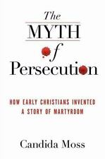 The Myth of Persecution : How Early Christians Invented a Story of Martyrdom...