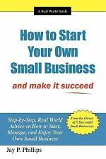 How to Start Your Own Small Business : And make it Succeed by Jay P. Phillips...